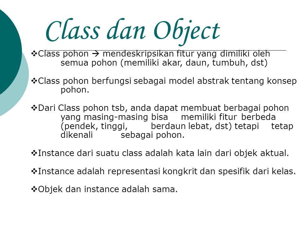 Class dan Object  Class pohon  mendeskripsikan fitur yang dimiliki oleh semua pohon (memiliki akar, daun, tumbuh, dst)  Class pohon berfungsi sebag
