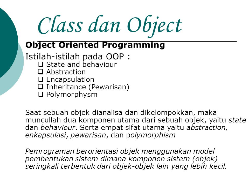 Class dan Object Object Oriented Programming Istilah-istilah pada OOP :  State and behaviour  Abstraction  Encapsulation  Inheritance (Pewarisan)