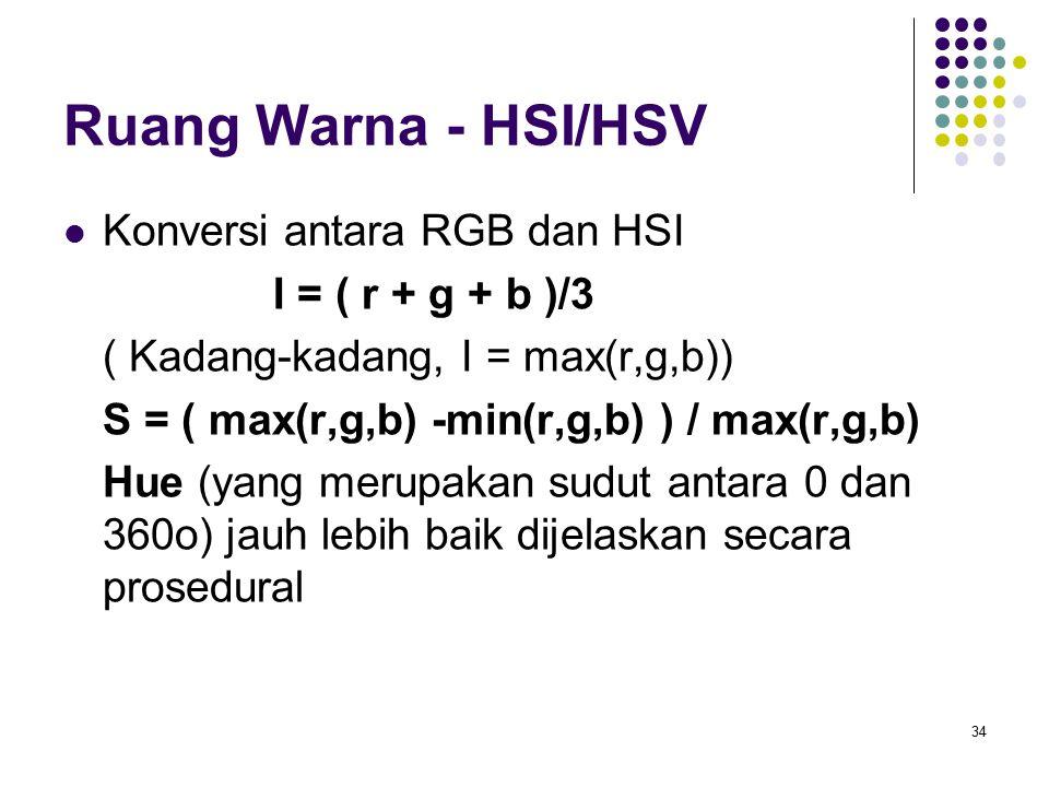 Ruang Warna - HSI/HSV Konversi antara RGB dan HSI I = ( r + g + b )/3 ( Kadang-kadang, I = max(r,g,b)) S = ( max(r,g,b) -min(r,g,b) ) / max(r,g,b) Hue