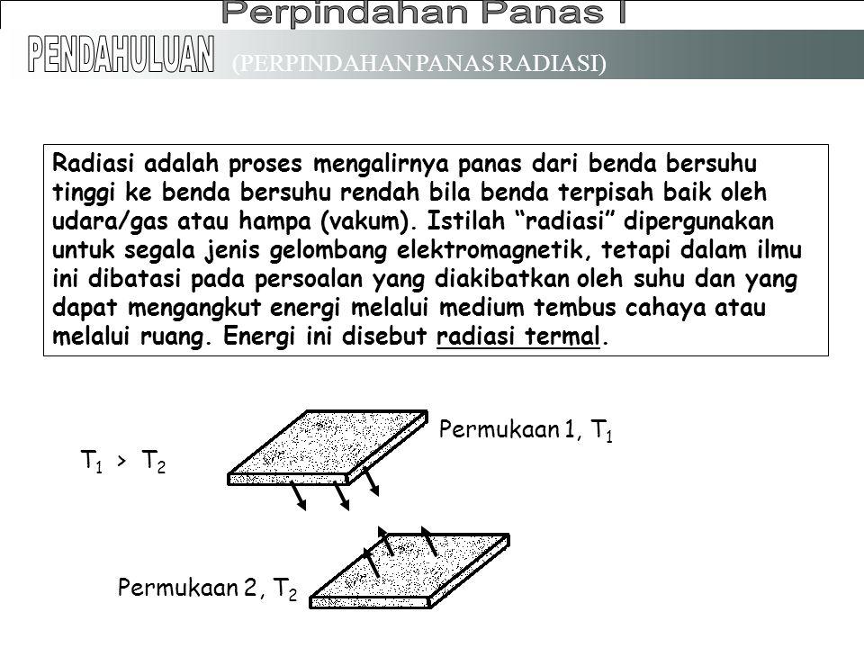 (PERPINDAHAN PANAS RADIASI) Radiasi adalah proses mengalirnya panas dari benda bersuhu tinggi ke benda bersuhu rendah bila benda terpisah baik oleh udara/gas atau hampa (vakum).