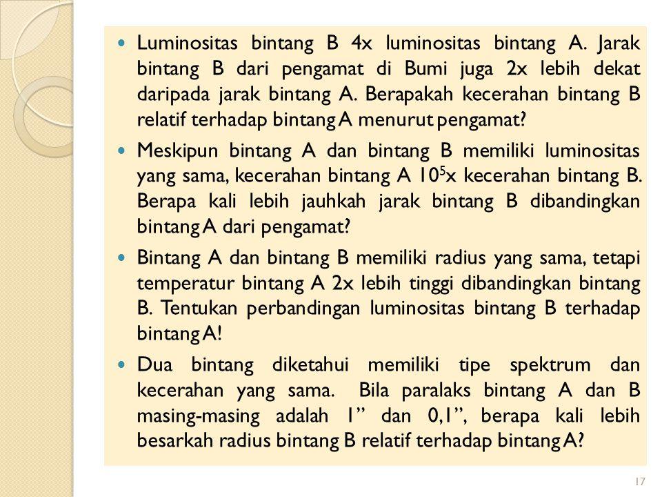17 Luminositas bintang B 4x luminositas bintang A.