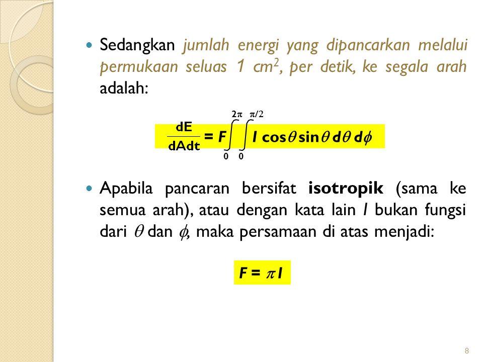8 Sedangkan jumlah energi yang dipancarkan melalui permukaan seluas 1 cm 2, per detik, ke segala arah adalah: 8 Apabila pancaran bersifat isotropik (sama ke semua arah), atau dengan kata lain I bukan fungsi dari  dan , maka persamaan di atas menjadi: F =  I = F I cos  sin  d  d  0 22 0 