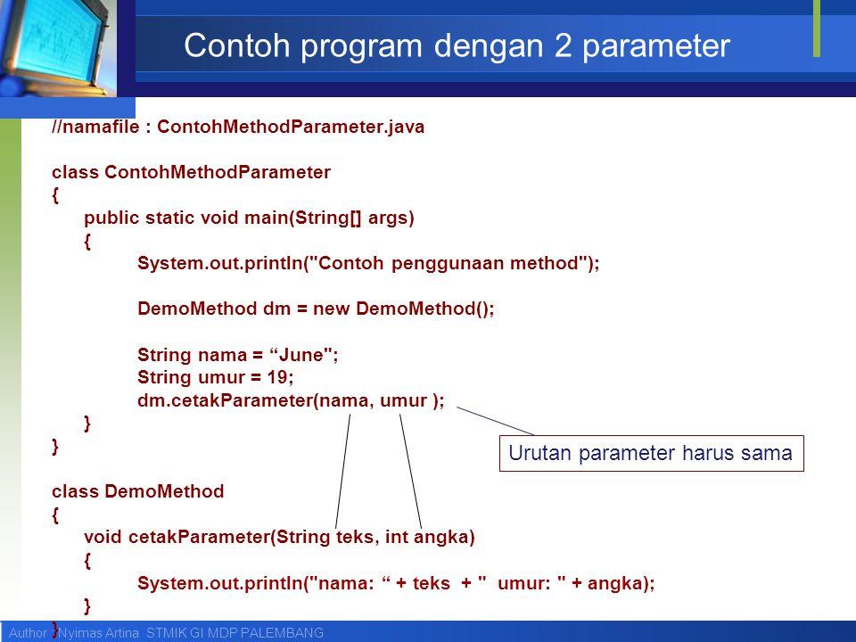 Author : Nyimas Artina STMIK GI MDP PALEMBANG Contoh program dengan 2 parameter //namafile : ContohMethodParameter.java class ContohMethodParameter {