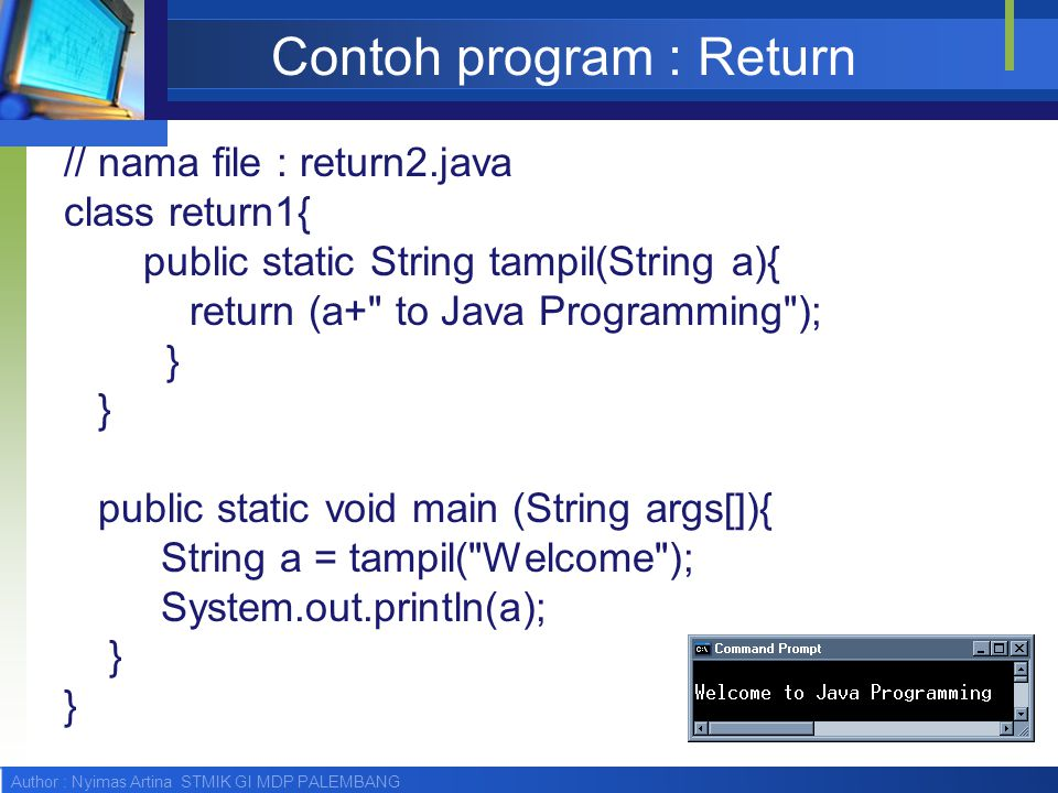 Author : Nyimas Artina STMIK GI MDP PALEMBANG Contoh program : Return // nama file : return2.java class return1{ public static String tampil(String a)