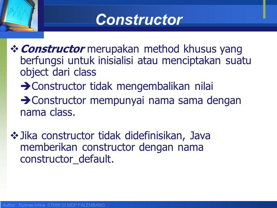 Author : Nyimas Artina STMIK GI MDP PALEMBANG Constructor  Constructor merupakan method khusus yang berfungsi untuk inisialisi atau menciptakan suatu