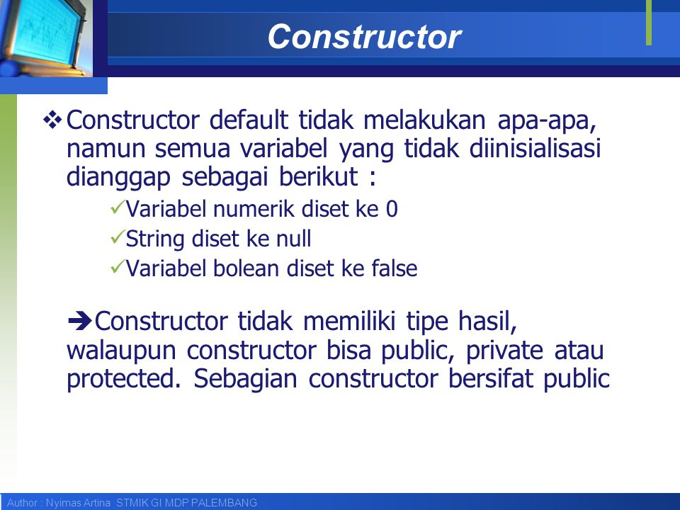 Author : Nyimas Artina STMIK GI MDP PALEMBANG Constructor  Constructor default tidak melakukan apa-apa, namun semua variabel yang tidak diinisialisas