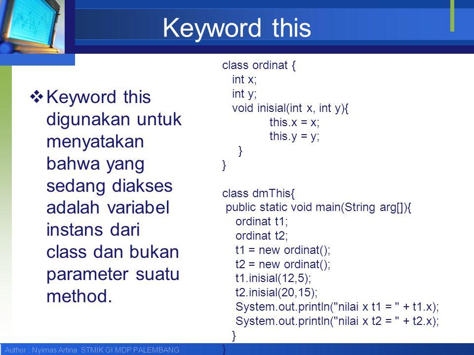Author : Nyimas Artina STMIK GI MDP PALEMBANG Keyword this  Keyword this digunakan untuk menyatakan bahwa yang sedang diakses adalah variabel instans
