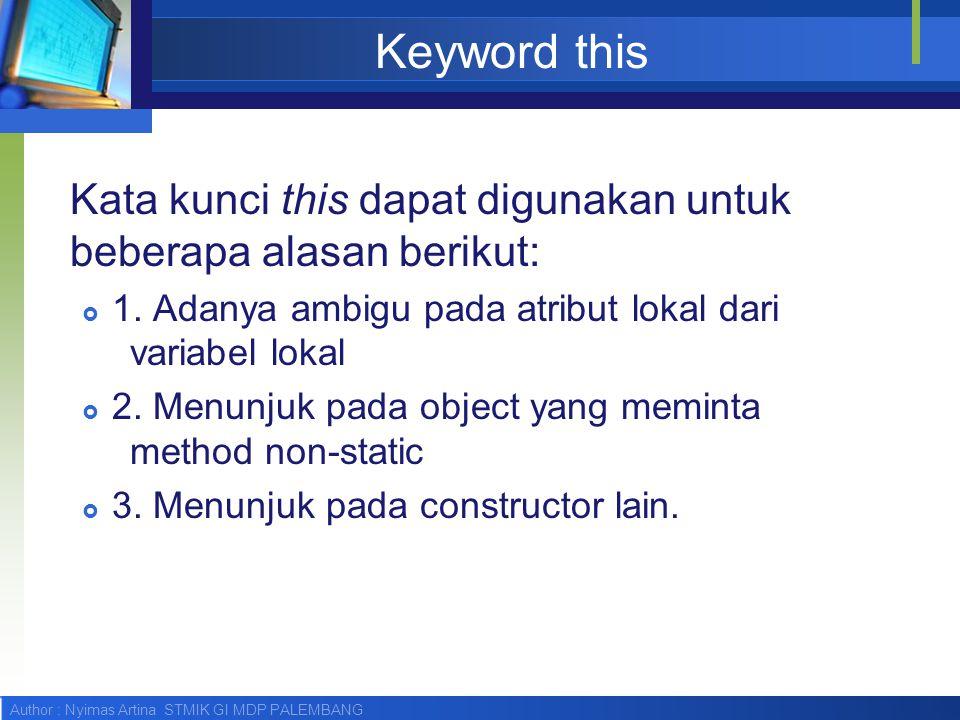 Author : Nyimas Artina STMIK GI MDP PALEMBANG Keyword this Kata kunci this dapat digunakan untuk beberapa alasan berikut:  1. Adanya ambigu pada atri