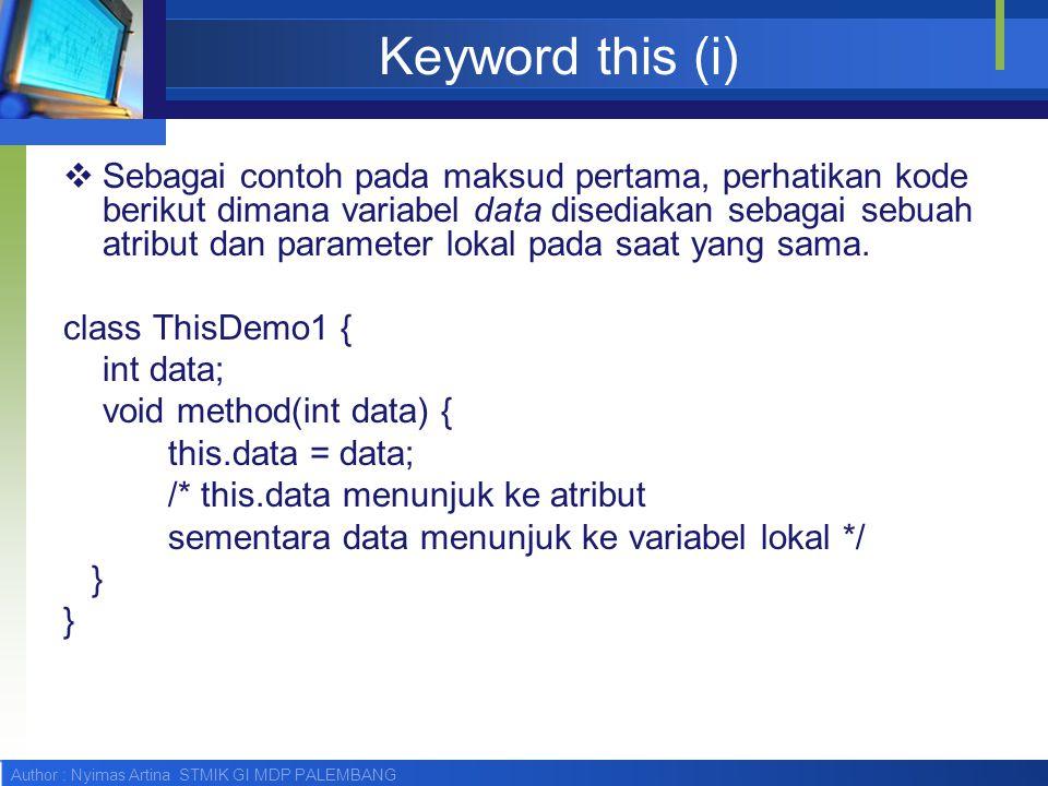 Author : Nyimas Artina STMIK GI MDP PALEMBANG Keyword this (i)  Sebagai contoh pada maksud pertama, perhatikan kode berikut dimana variabel data dise