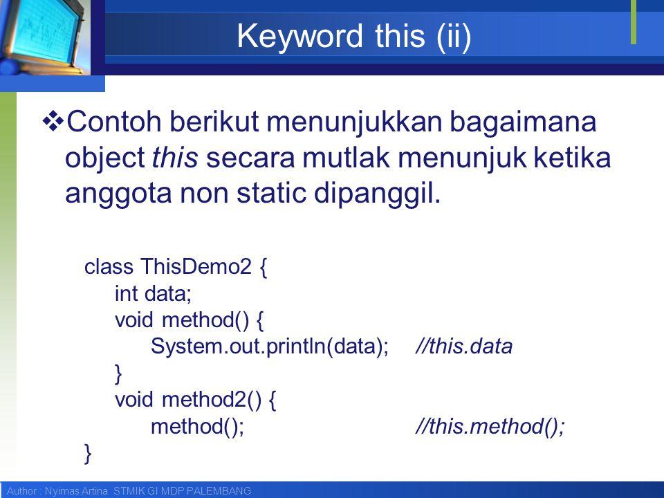 Author : Nyimas Artina STMIK GI MDP PALEMBANG Keyword this (ii)  Contoh berikut menunjukkan bagaimana object this secara mutlak menunjuk ketika anggo
