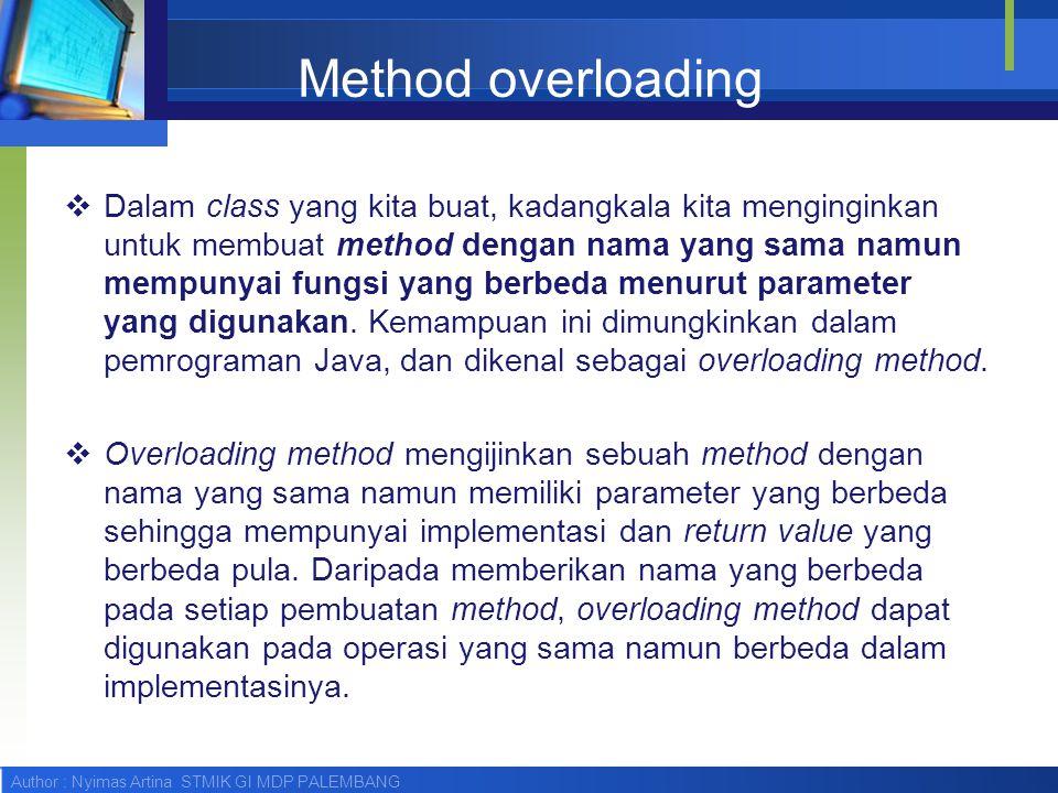 Author : Nyimas Artina STMIK GI MDP PALEMBANG Method overloading  Dalam class yang kita buat, kadangkala kita menginginkan untuk membuat method denga