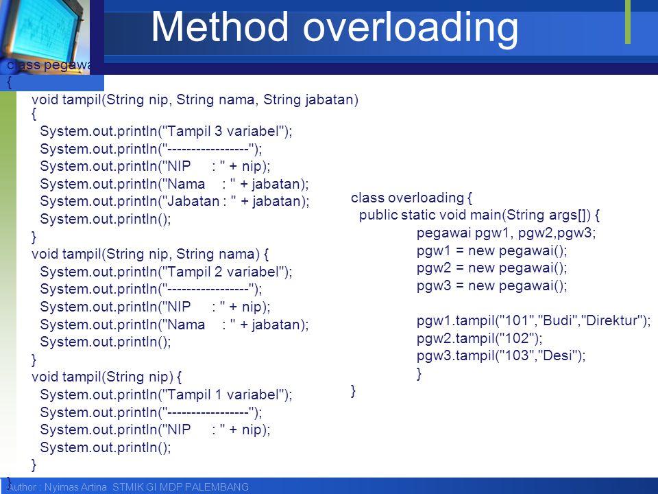Author : Nyimas Artina STMIK GI MDP PALEMBANG Method overloading class pegawai { void tampil(String nip, String nama, String jabatan) { System.out.pri