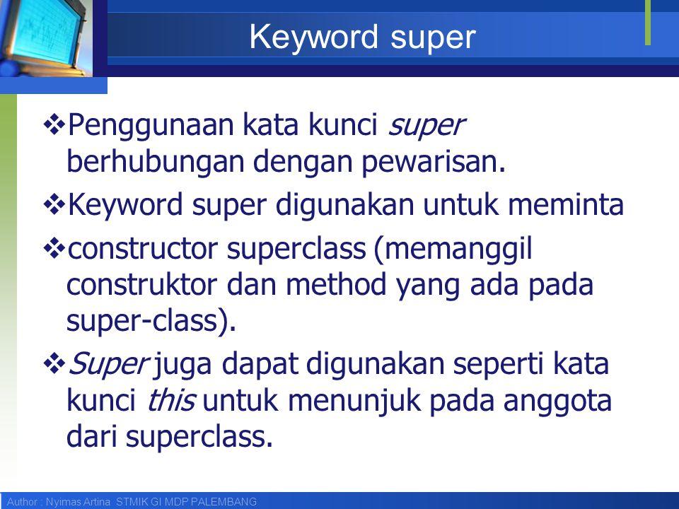 Author : Nyimas Artina STMIK GI MDP PALEMBANG Keyword super  Penggunaan kata kunci super berhubungan dengan pewarisan.  Keyword super digunakan untu