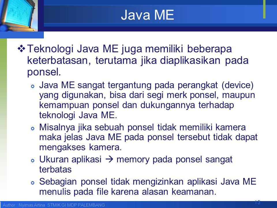 Author : Nyimas Artina STMIK GI MDP PALEMBANG Java ME  Teknologi Java ME juga memiliki beberapa keterbatasan, terutama jika diaplikasikan pada ponsel