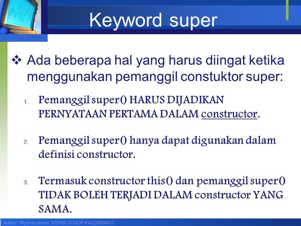 Author : Nyimas Artina STMIK GI MDP PALEMBANG Keyword super  Ada beberapa hal yang harus diingat ketika menggunakan pemanggil constuktor super: 1. Pe