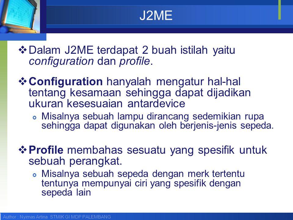 Author : Nyimas Artina STMIK GI MDP PALEMBANG J2ME  Dalam J2ME terdapat 2 buah istilah yaitu configuration dan profile.  Configuration hanyalah meng