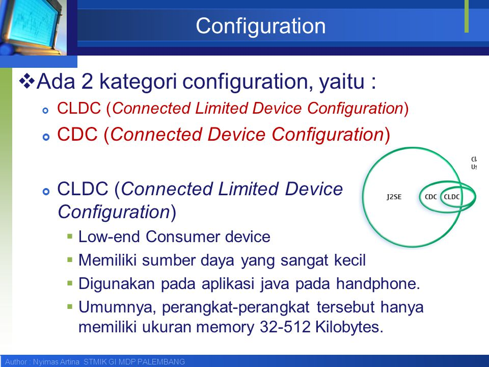 Author : Nyimas Artina STMIK GI MDP PALEMBANG Configuration  Ada 2 kategori configuration, yaitu :  CLDC (Connected Limited Device Configuration) 
