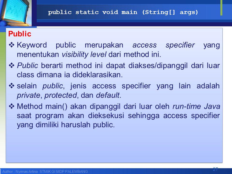 Author : Nyimas Artina STMIK GI MDP PALEMBANG public static void main (String[] args) Public  Keyword public merupakan access specifier yang menentuk