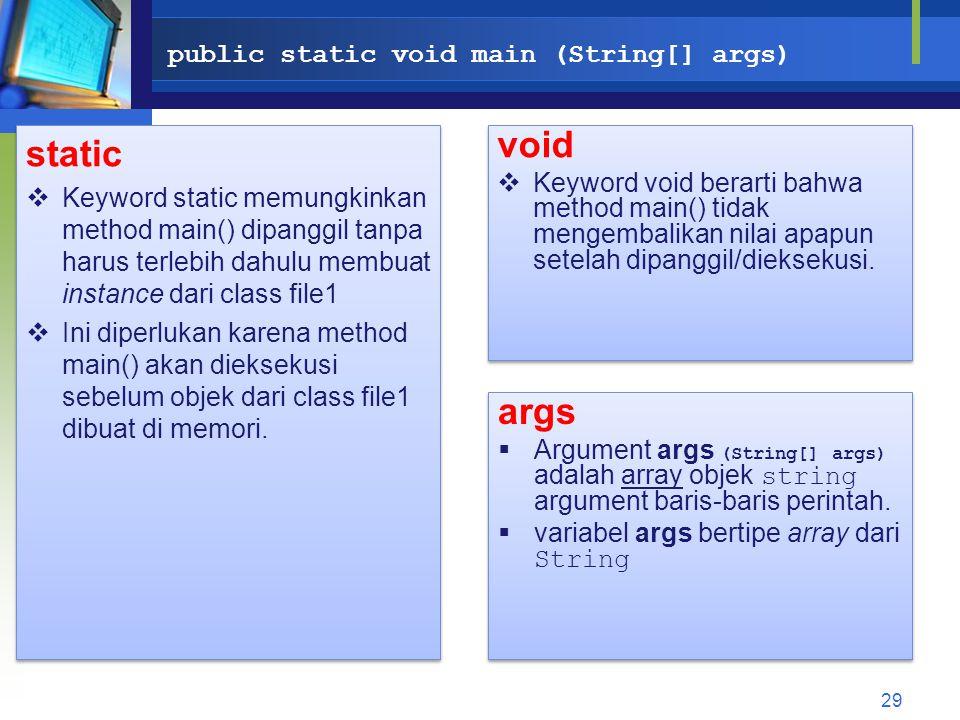 public static void main (String[] args) static  Keyword static memungkinkan method main() dipanggil tanpa harus terlebih dahulu membuat instance dari