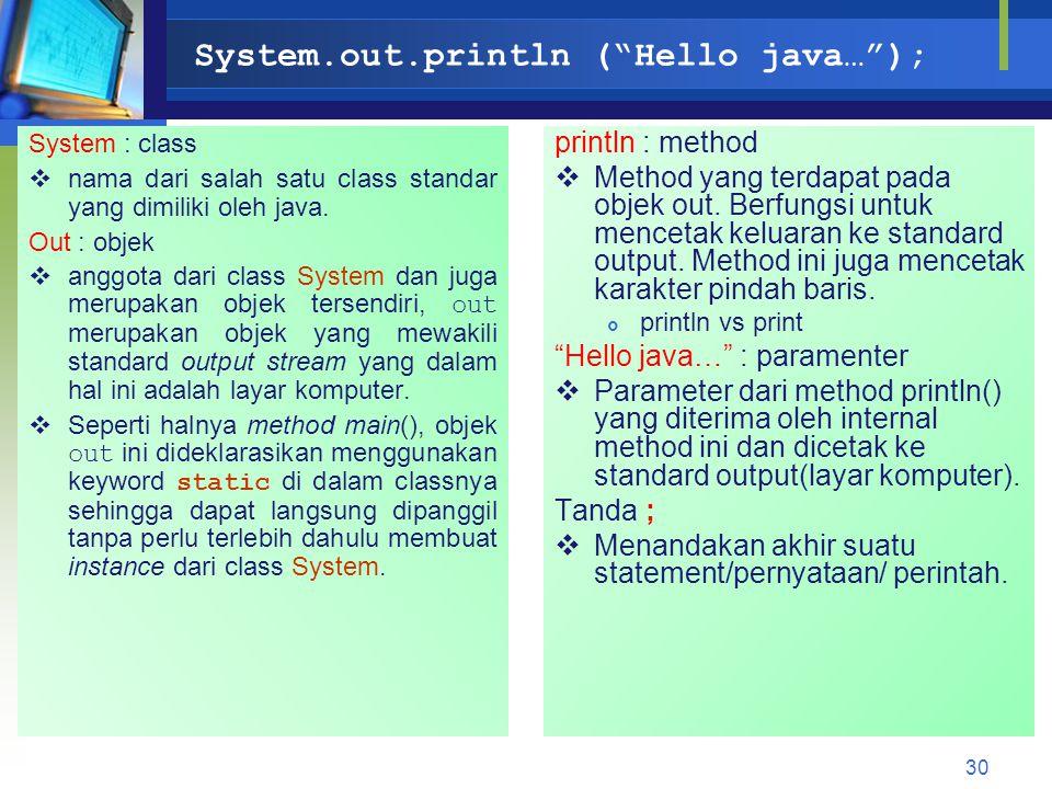 "System.out.println (""Hello java…""); System : class  nama dari salah satu class standar yang dimiliki oleh java. Out : objek  anggota dari class Syst"