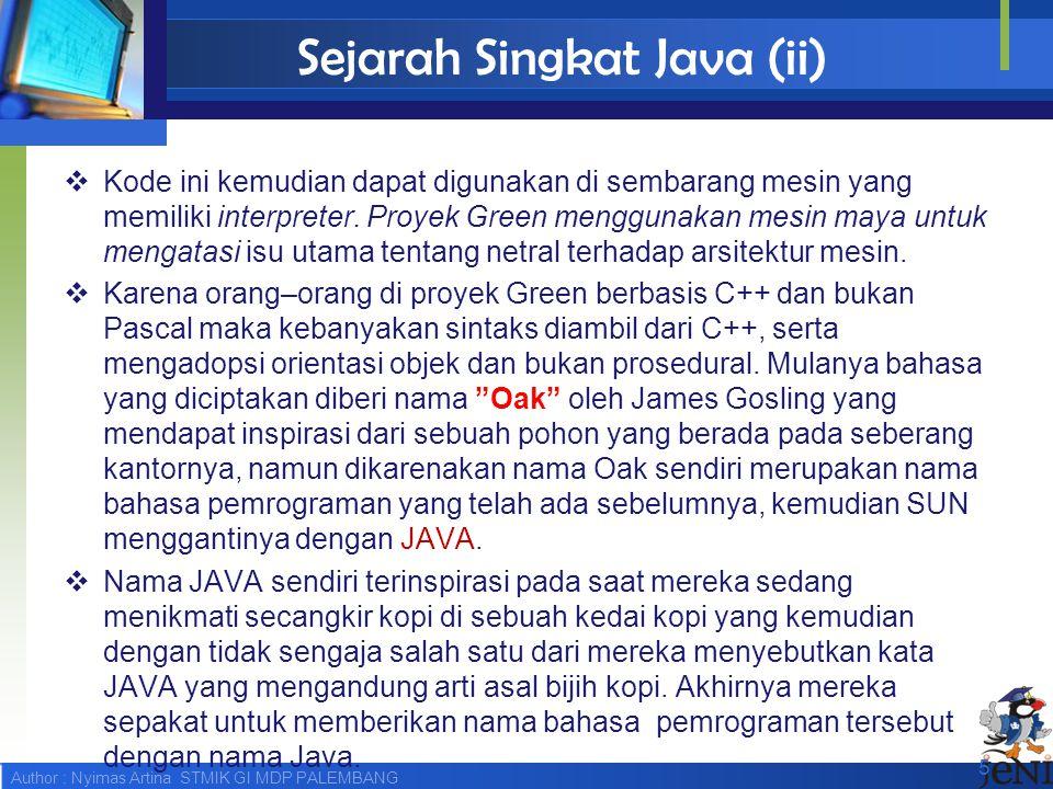 Author : Nyimas Artina STMIK GI MDP PALEMBANG Sejarah Singkat Java (ii)  Kode ini kemudian dapat digunakan di sembarang mesin yang memiliki interpret