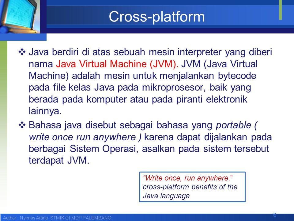 Author : Nyimas Artina STMIK GI MDP PALEMBANG Cross-platform  Java berdiri di atas sebuah mesin interpreter yang diberi nama Java Virtual Machine (JV