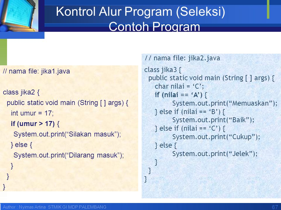 Author : Nyimas Artina STMIK GI MDP PALEMBANG 67 Kontrol Alur Program (Seleksi) Contoh Program // nama file: jika1.java class jika2 { public static vo