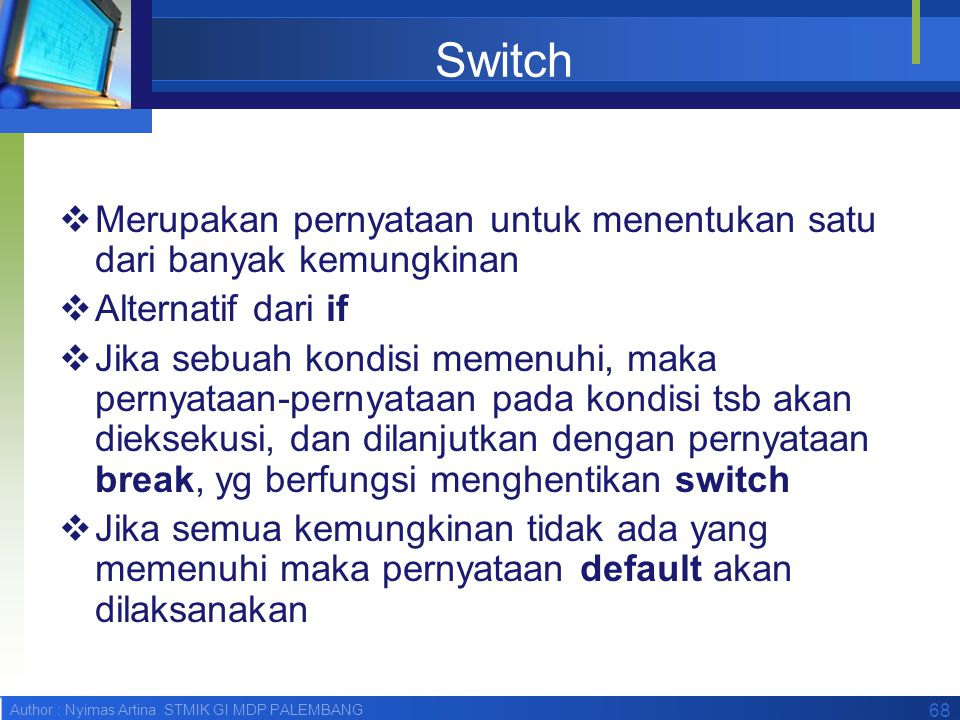 Author : Nyimas Artina STMIK GI MDP PALEMBANG 68 Switch  Merupakan pernyataan untuk menentukan satu dari banyak kemungkinan  Alternatif dari if  Ji