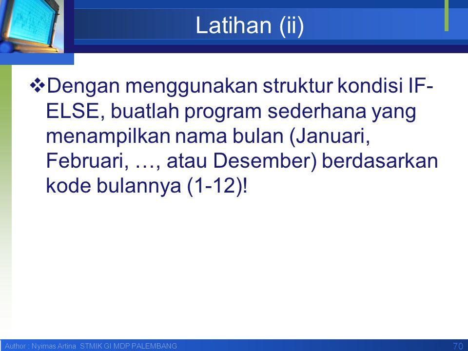 Author : Nyimas Artina STMIK GI MDP PALEMBANG Latihan (ii)  Dengan menggunakan struktur kondisi IF- ELSE, buatlah program sederhana yang menampilkan