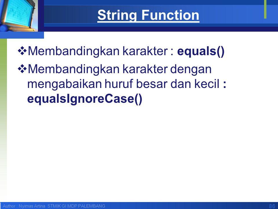 Author : Nyimas Artina STMIK GI MDP PALEMBANG String Function  Membandingkan karakter : equals()  Membandingkan karakter dengan mengabaikan huruf be
