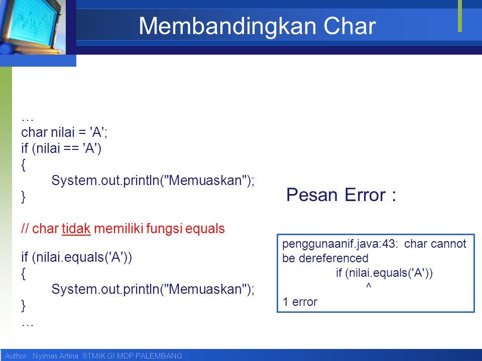 Author : Nyimas Artina STMIK GI MDP PALEMBANG Membandingkan Char … char nilai = 'A'; if (nilai == 'A') { System.out.println(
