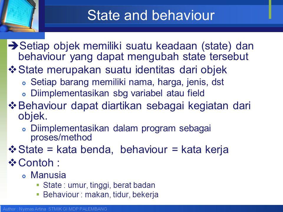Author : Nyimas Artina STMIK GI MDP PALEMBANG State and behaviour  Setiap objek memiliki suatu keadaan (state) dan behaviour yang dapat mengubah stat