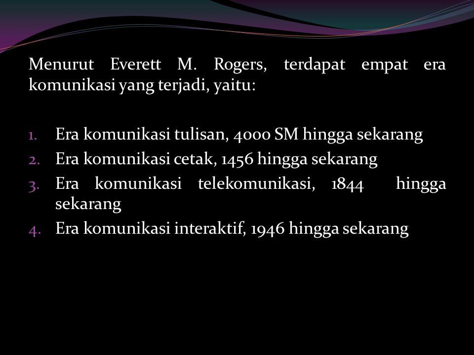 Menurut Everett M. Rogers, terdapat empat era komunikasi yang terjadi, yaitu: 1. Era komunikasi tulisan, 4000 SM hingga sekarang 2. Era komunikasi cet