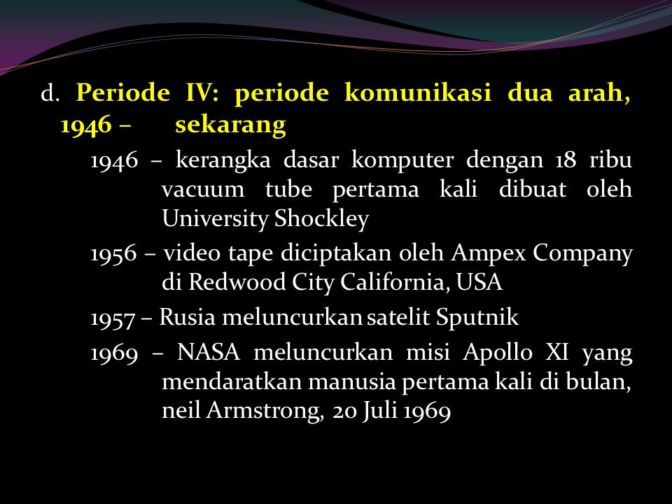 d. Periode IV: periode komunikasi dua arah, 1946 – sekarang 1946 – kerangka dasar komputer dengan 18 ribu vacuum tube pertama kali dibuat oleh Univers