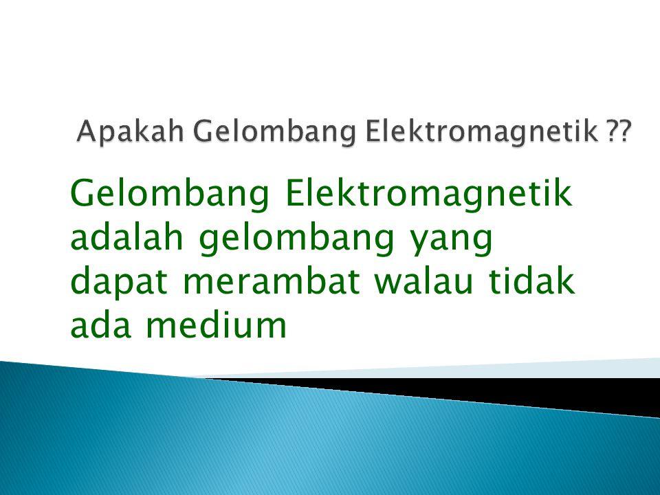 Gelombang Elektromagnetik adalah gelombang yang dapat merambat walau tidak ada medium