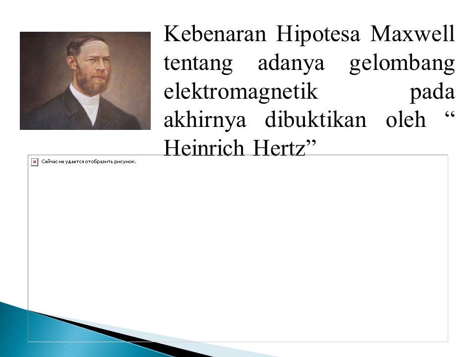Kebenaran Hipotesa Maxwell tentang adanya gelombang elektromagnetik pada akhirnya dibuktikan oleh Heinrich Hertz