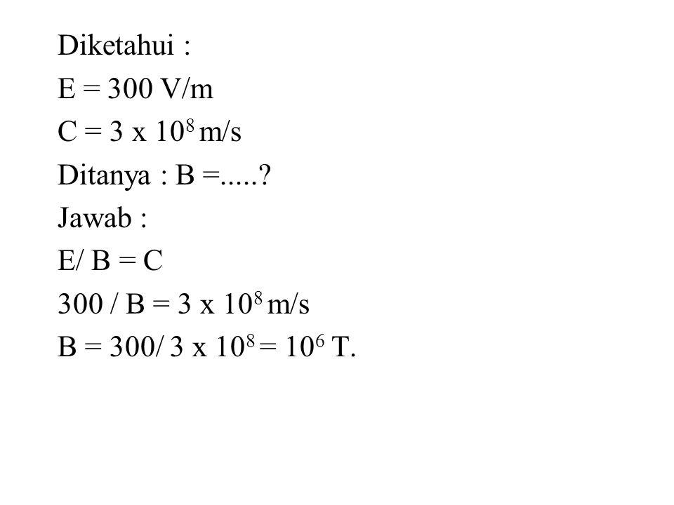 Diketahui : E = 300 V/m C = 3 x 10 8 m/s Ditanya : B =.....? Jawab : E/ B = C 300 / B = 3 x 10 8 m/s B = 300/ 3 x 10 8 = 10 6 T.