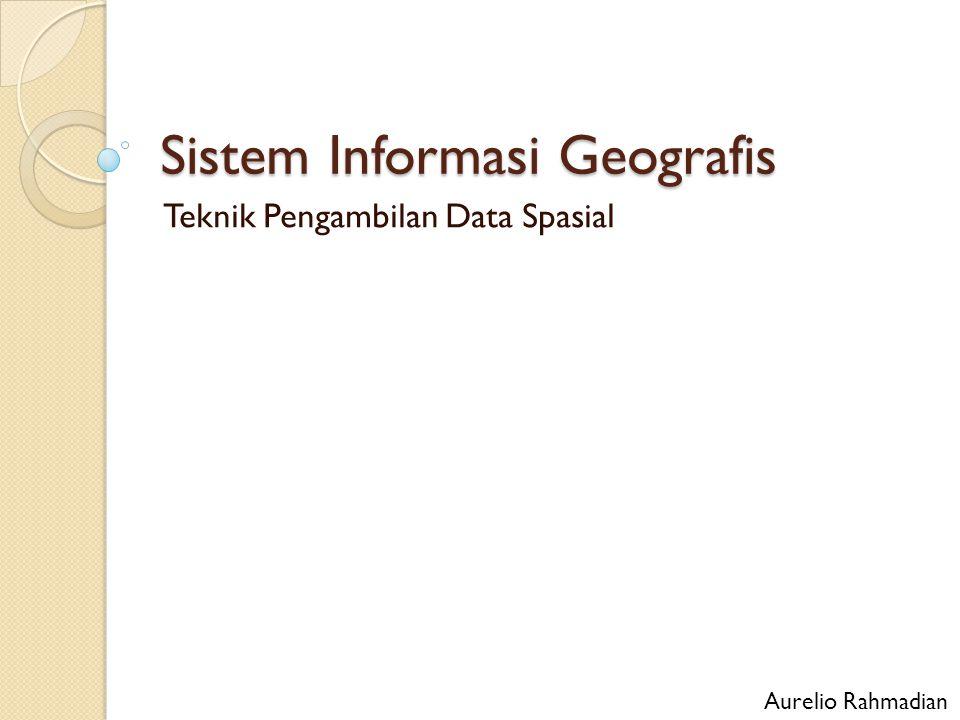 Sistem Informasi Geografis Teknik Pengambilan Data Spasial Aurelio Rahmadian