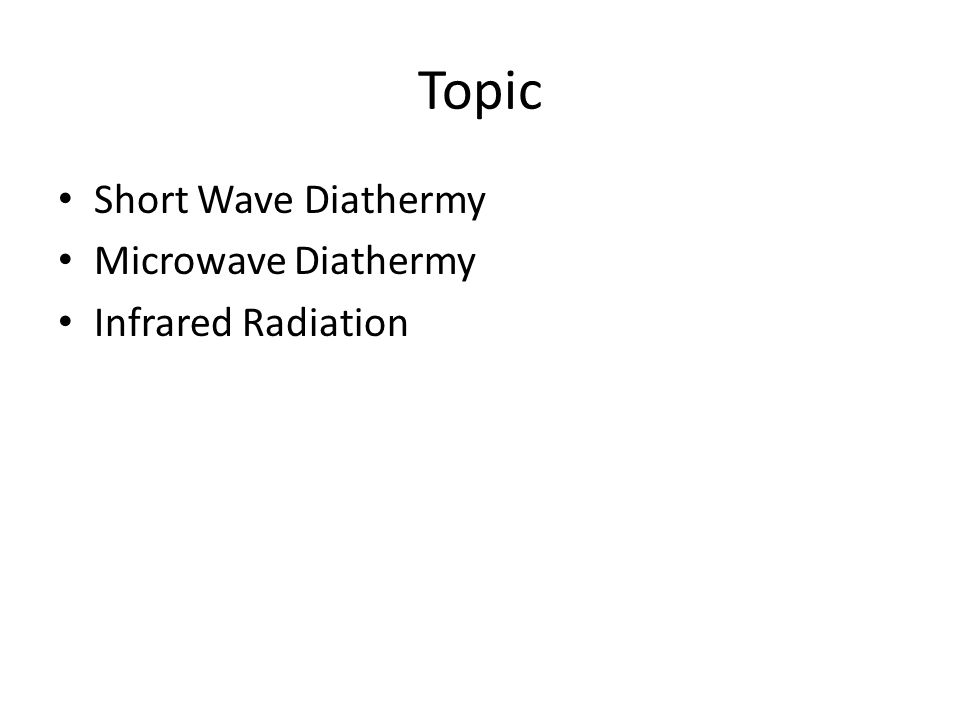 Topic Short Wave Diathermy Microwave Diathermy Infrared Radiation