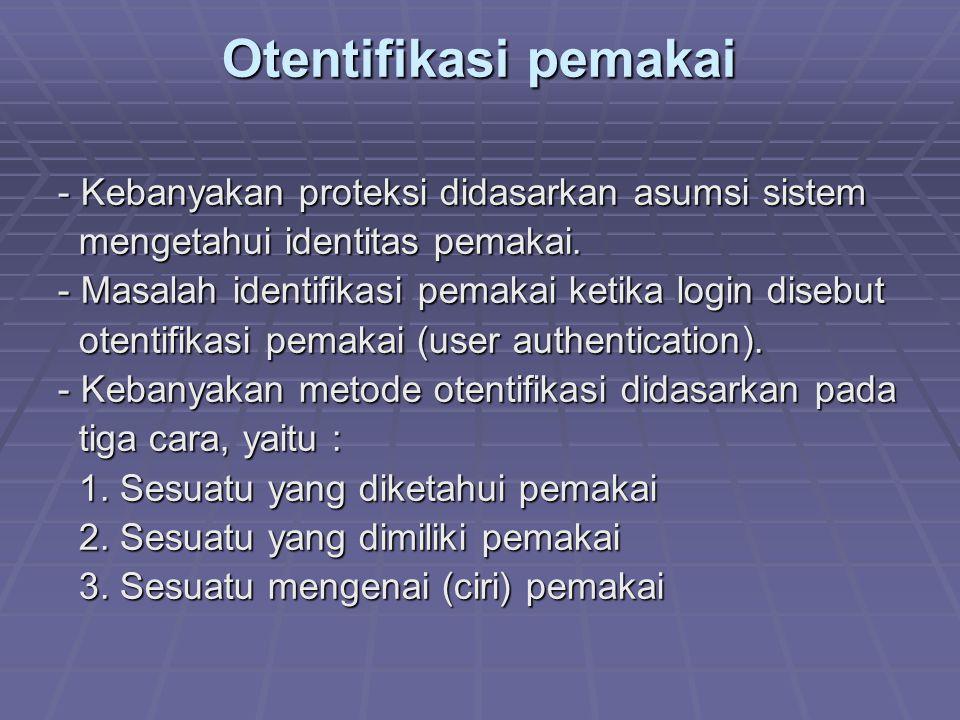 Otentifikasi pemakai - Kebanyakan proteksi didasarkan asumsi sistem mengetahui identitas pemakai. mengetahui identitas pemakai. - Masalah identifikasi