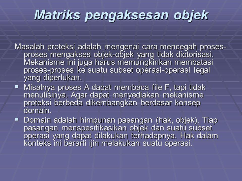 Matriks pengaksesan objek Masalah proteksi adalah mengenai cara mencegah proses- proses mengakses objek-objek yang tidak diotorisasi. Mekanisme ini ju