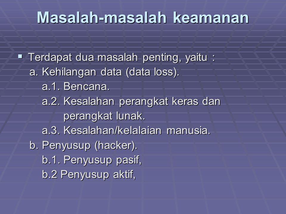 Masalah-masalah keamanan  Terdapat dua masalah penting, yaitu : a. Kehilangan data (data loss). a. Kehilangan data (data loss). a.1. Bencana. a.1. Be