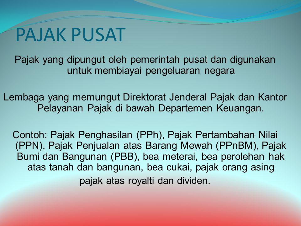 PAJAK PUSAT Pajak yang dipungut oleh pemerintah pusat dan digunakan untuk membiayai pengeluaran negara Lembaga yang memungut Direktorat Jenderal Pajak