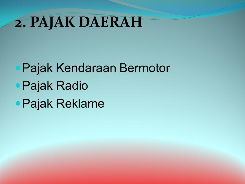 2. PAJAK DAERAH Pajak Kendaraan Bermotor Pajak Radio Pajak Reklame