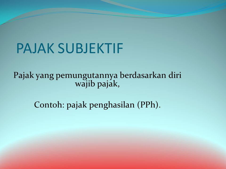 PAJAK SUBJEKTIF Pajak yang pemungutannya berdasarkan diri wajib pajak, Contoh: pajak penghasilan (PPh).