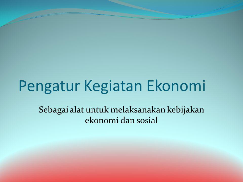 Pengatur Kegiatan Ekonomi Sebagai alat untuk melaksanakan kebijakan ekonomi dan sosial