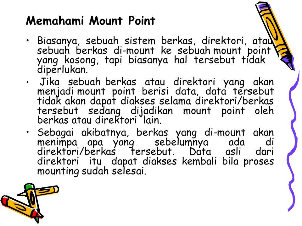 Memahami Mount Point Biasanya, sebuah sistem berkas, direktori, atau sebuah berkas di-mount ke sebuah mount point yang kosong, tapi biasanya hal tersebut tidak diperlukan.