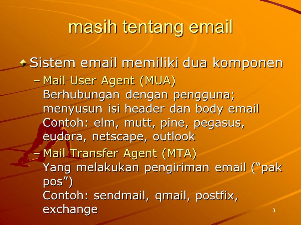 3 masih tentang email Sistem email memiliki dua komponen –Mail User Agent (MUA) Berhubungan dengan pengguna; menyusun isi header dan body email Contoh
