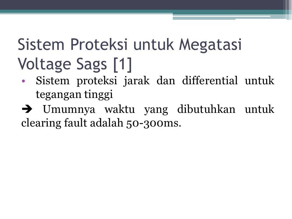 Sistem Proteksi untuk Megatasi Voltage Sags [1] Sistem proteksi jarak dan differential untuk tegangan tinggi  Umumnya waktu yang dibutuhkan untuk clearing fault adalah 50-300ms.