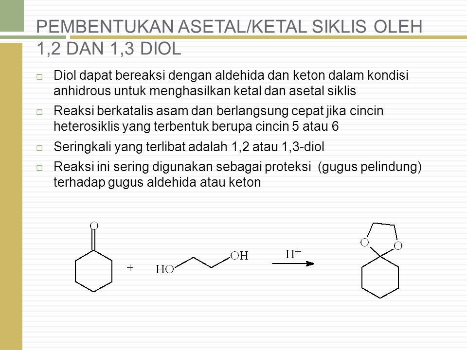 PEMBENTUKAN ASETAL/KETAL SIKLIS OLEH 1,2 DAN 1,3 DIOL  Diol dapat bereaksi dengan aldehida dan keton dalam kondisi anhidrous untuk menghasilkan ketal